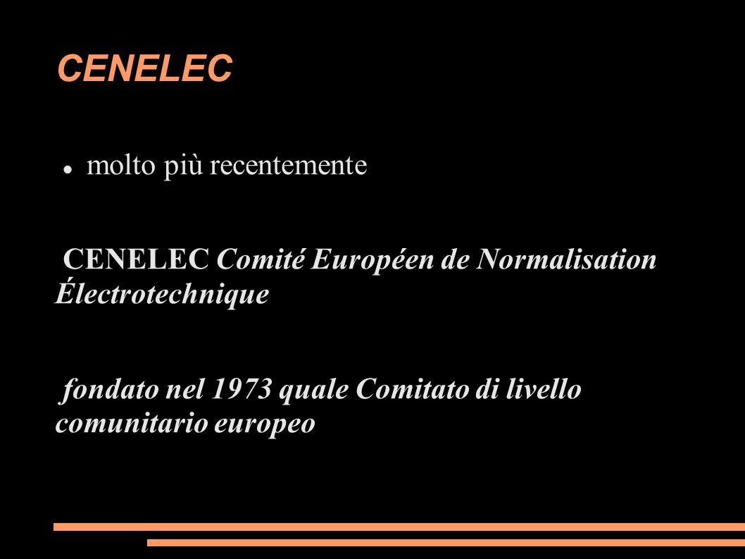 CENELEC molto più recentemente CENELEC Comité Européen de Normalisation Électrotechnique fondato nel 1973 quale Comitato di livello comunitario europe