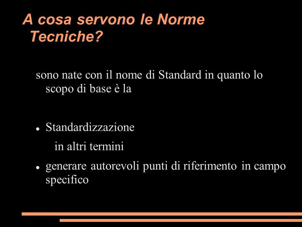 A cosa servono le Norme Tecniche? sono nate con il nome di Standard in quanto lo scopo di base è la Standardizzazione in altri termini generare autore
