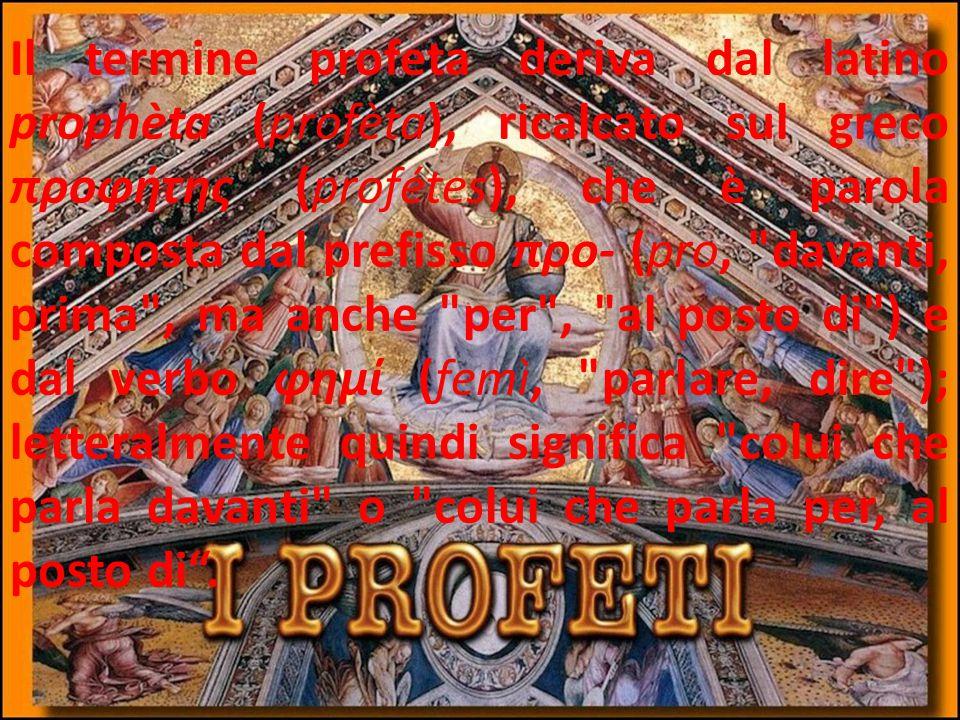 Il termine profeta deriva dal latino prophèta (profèta), ricalcato sul greco προφήτης (profétes), che è parola composta dal prefisso προ- (pro, davanti, prima , ma anche per , al posto di ) e dal verbo φημί (femì, parlare, dire ); letteralmente quindi significa colui che parla davanti o colui che parla per, al posto di .