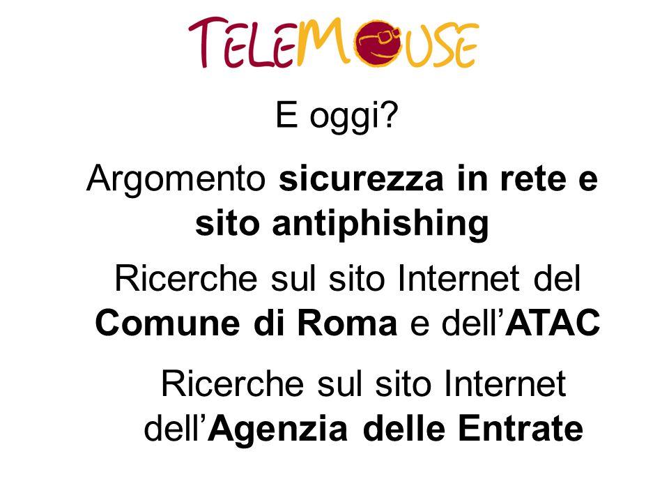 E oggi? Argomento sicurezza in rete e sito antiphishing Ricerche sul sito Internet del Comune di Roma e dell'ATAC Ricerche sul sito Internet dell'Agen