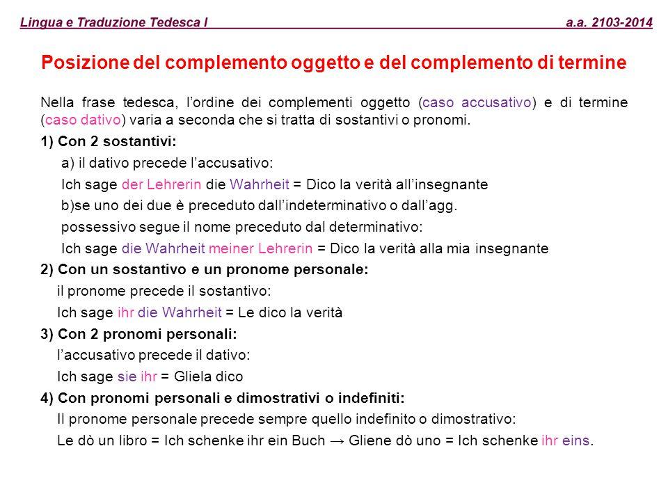 Posizione del complemento oggetto e del complemento di termine Nella frase tedesca, l'ordine dei complementi oggetto (caso accusativo) e di termine (c
