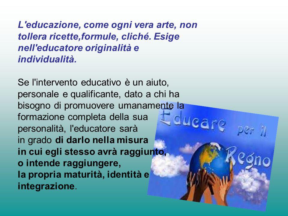 L educazione, come ogni vera arte, non tollera ricette,formule, cliché.