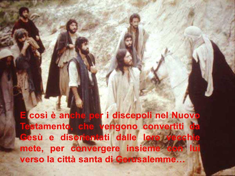 E così è anche per i discepoli nel Nuovo Testamento, che vengono convertiti da Gesù e disorientati dalle loro vecchie mete, per convergere insieme con lui verso la città santa di Gerusalemme…