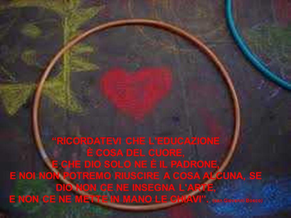 RICORDATEVI CHE L EDUCAZIONE È COSA DEL CUORE, E CHE DIO SOLO NE È IL PADRONE, E NOI NON POTREMO RIUSCIRE A COSA ALCUNA, SE DIO NON CE NE INSEGNA L ARTE, E NON CE NE METTE IN MANO LE CHIAVI .