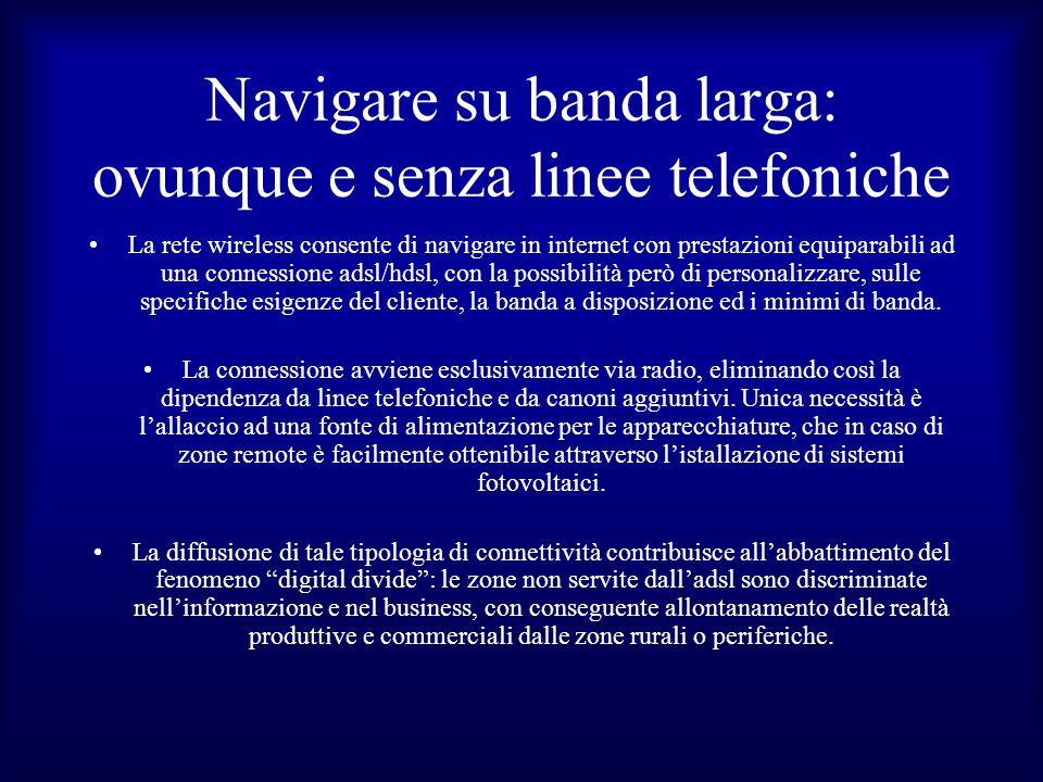 Navigare su banda larga: ovunque e senza linee telefoniche La rete wireless consente di navigare in internet con prestazioni equiparabili ad una connessione adsl/hdsl, con la possibilità però di personalizzare, sulle specifiche esigenze del cliente, la banda a disposizione ed i minimi di banda.