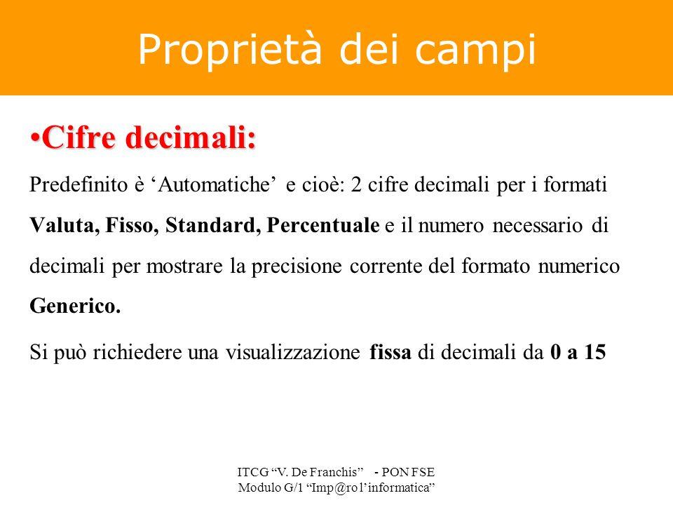 Proprietà dei campi Cifre decimali:Cifre decimali: Predefinito è 'Automatiche' e cioè: 2 cifre decimali per i formati Valuta, Fisso, Standard, Percent