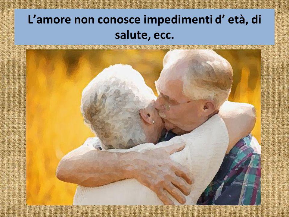 L'amore non conosce impedimenti d' età, di salute, ecc.