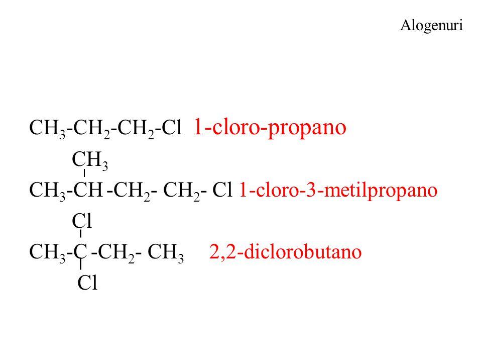 Alogenuri CH 3 -CH 2 -CH 2 -Cl 1-cloro-propano CH 3 CH 3 -CH -CH 2 - CH 2 - Cl 1-cloro-3-metilpropano Cl CH 3 -C -CH 2 - CH 3 2,2-diclorobutano Cl