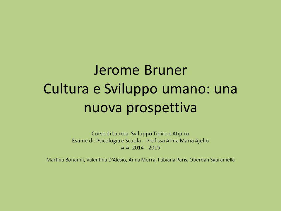 Jerome Bruner Cultura e Sviluppo umano: una nuova prospettiva Corso di Laurea: Sviluppo Tipico e Atipico Esame di: Psicologia e Scuola – Prof.ssa Anna