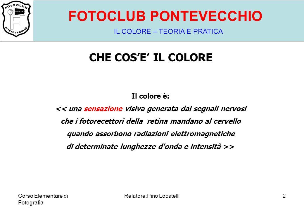 Corso Elementare di Fotografia Relatore:Pino Locatelli2 FOTOCLUB PONTEVECCHIO IL COLORE – TEORIA E PRATICA CHE COS'E' IL COLORE Il colore è: << una sensazione visiva generata dai segnali nervosi che i fotorecettori della retina mandano al cervello quando assorbono radiazioni elettromagnetiche di determinate lunghezze d onda e intensità >>