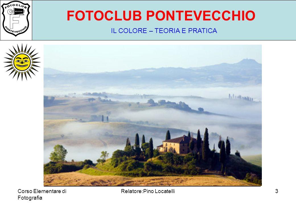Corso Elementare di Fotografia Relatore:Pino Locatelli23 FOTOCLUB PONTEVECCHIO IL COLORE – TEORIA E PRATICA