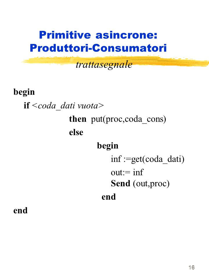 16 Primitive asincrone: Produttori-Consumatori trattasegnale begin if then put(proc,coda_cons) else begin inf :=get(coda_dati) out:= inf Send (out,pro