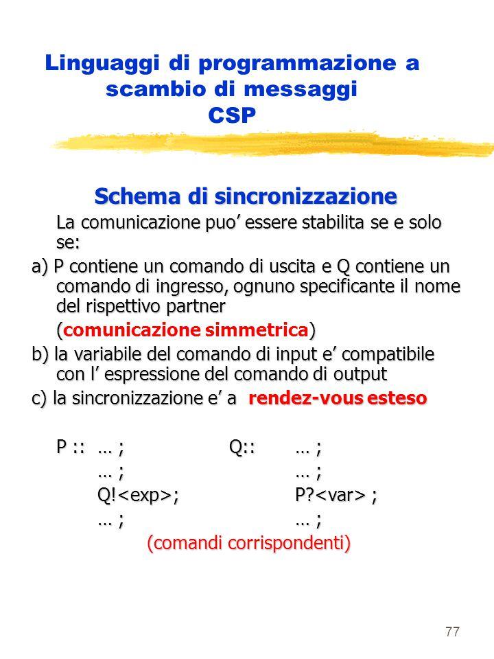 77 Linguaggi di programmazione a scambio di messaggi CSP Schema di sincronizzazione La comunicazione puo' essere stabilita se e solo se: a) P contiene un comando di uscita e Q contiene un comando di ingresso, ognuno specificante il nome del rispettivo partner () (comunicazione simmetrica) b) la variabile del comando di input e' compatibile con l' espressione del comando di output c) la sincronizzazione e' a rendez-vous esteso P :: … ;Q:: … ; … ;… ; Q.