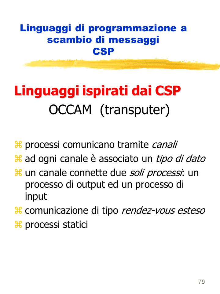 79 Linguaggi di programmazione a scambio di messaggi CSP Linguaggi ispirati dai CSP OCCAM (transputer) zprocessi comunicano tramite canali zad ogni canale è associato un tipo di dato zun canale connette due soli processi: un processo di output ed un processo di input zcomunicazione di tipo rendez-vous esteso zprocessi statici