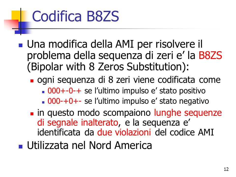 12 Codifica B8ZS Una modifica della AMI per risolvere il problema della sequenza di zeri e' la B8ZS (Bipolar with 8 Zeros Substitution): ogni sequenza di 8 zeri viene codificata come 000+-0-+ se l'ultimo impulso e' stato positivo 000-+0+- se l'ultimo impulso e' stato negativo in questo modo scompaiono lunghe sequenze di segnale inalterato, e la sequenza e' identificata da due violazioni del codice AMI Utilizzata nel Nord America