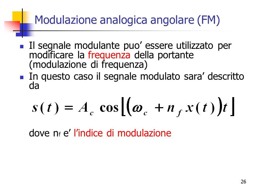 26 Modulazione analogica angolare (FM) Il segnale modulante puo' essere utilizzato per modificare la frequenza della portante (modulazione di frequenza) In questo caso il segnale modulato sara' descritto da dove n f e' l'indice di modulazione