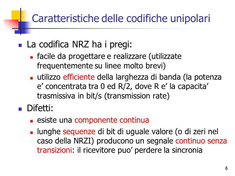 6 Caratteristiche delle codifiche unipolari La codifica NRZ ha i pregi: facile da progettare e realizzare (utilizzate frequentemente su linee molto brevi) utilizzo efficiente della larghezza di banda (la potenza e' concentrata tra 0 ed R/2, dove R e' la capacita' trasmissiva in bit/s (transmission rate) Difetti: esiste una componente continua lunghe sequenze di bit di uguale valore (o di zeri nel caso della NRZI) producono un segnale continuo senza transizioni: il ricevitore puo' perdere la sincronia