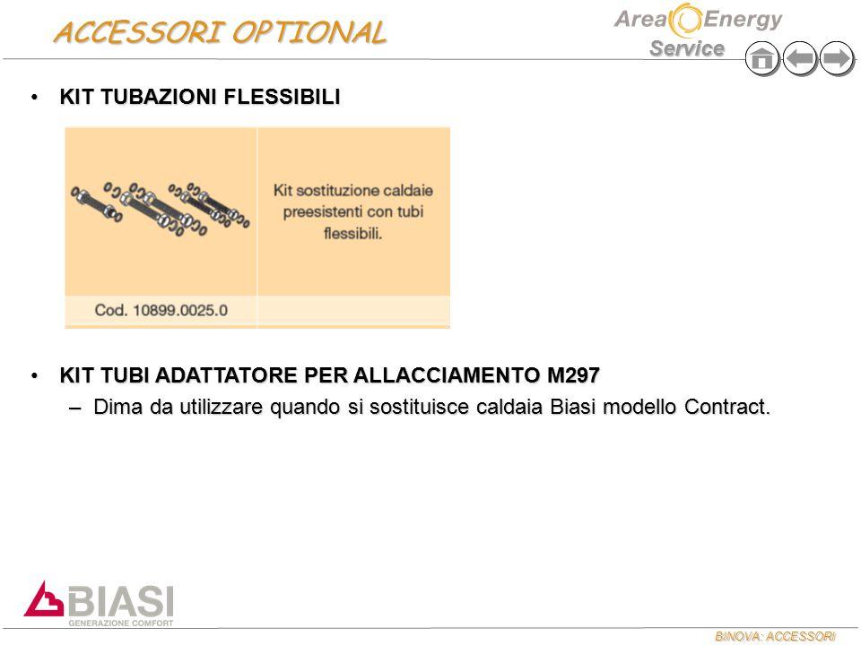 BINOVA: ACCESSORI Service ACCESSORI OPTIONAL KIT TUBAZIONI FLESSIBILIKIT TUBAZIONI FLESSIBILI KIT TUBI ADATTATORE PER ALLACCIAMENTO M297KIT TUBI ADATTATORE PER ALLACCIAMENTO M297 –Dima da utilizzare quando si sostituisce caldaia Biasi modello Contract.