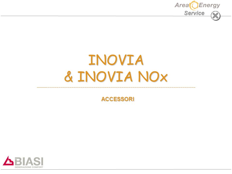 INOVIA & INOVIA NOx: ACCESSORI Service KIT RUBINETTERIA - OPTIONAL TUTTE LE CALDAIE SONO FORNITE SENZA KIT TUBITUTTE LE CALDAIE SONO FORNITE SENZA KIT TUBI I KIT DISPONIBILI SONO:I KIT DISPONIBILI SONO: 5 RUBINETTI + 5 RACCORDI RAPIDI + TRONCHETTI (10999.0931.0) SOLO RUBINETTO GAS + TRONCHETTI (10999.0272.0) 2 RUBINETTI + 5 RACCORDI RAPIDI + TRONCHETTI (10999092320)