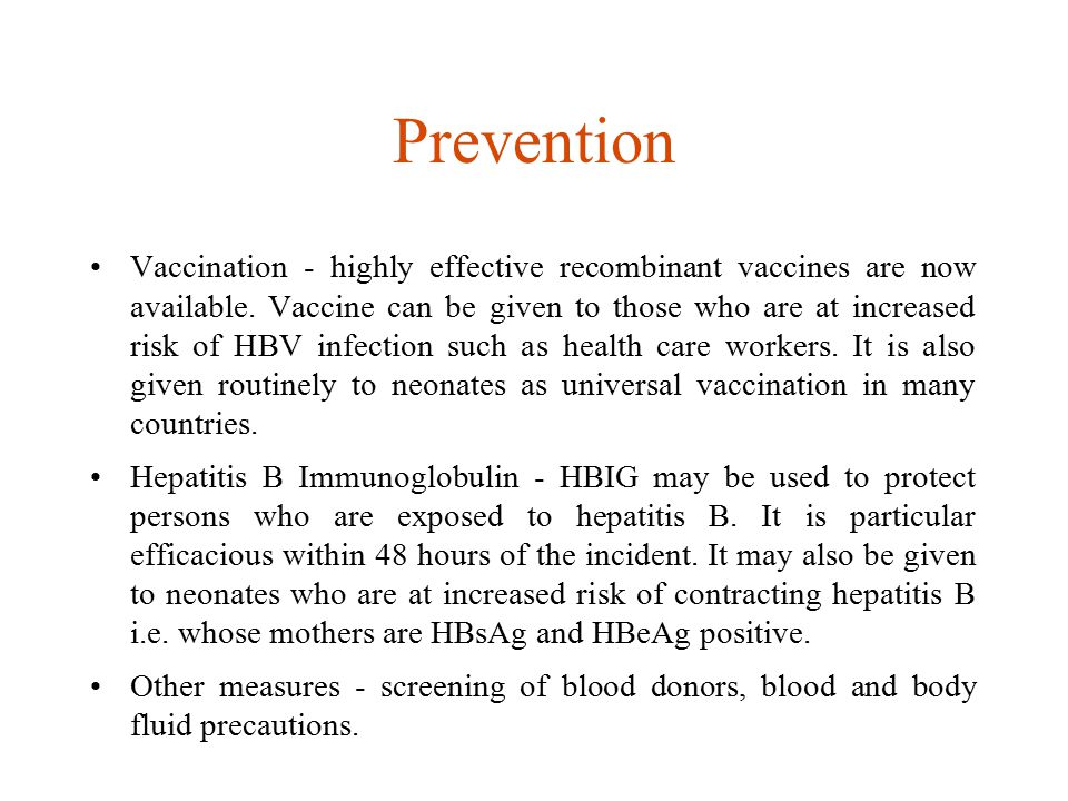 Prevention Vaccination - highly effective recombinant vaccines are now available. Vaccine can be given to those who are at increased risk of HBV infec