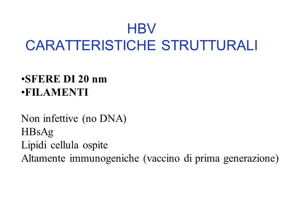 HBV CARATTERISTICHE STRUTTURALI SFERE DI 20 nm FILAMENTI Non infettive (no DNA) HBsAg Lipidi cellula ospite Altamente immunogeniche (vaccino di prima generazione)