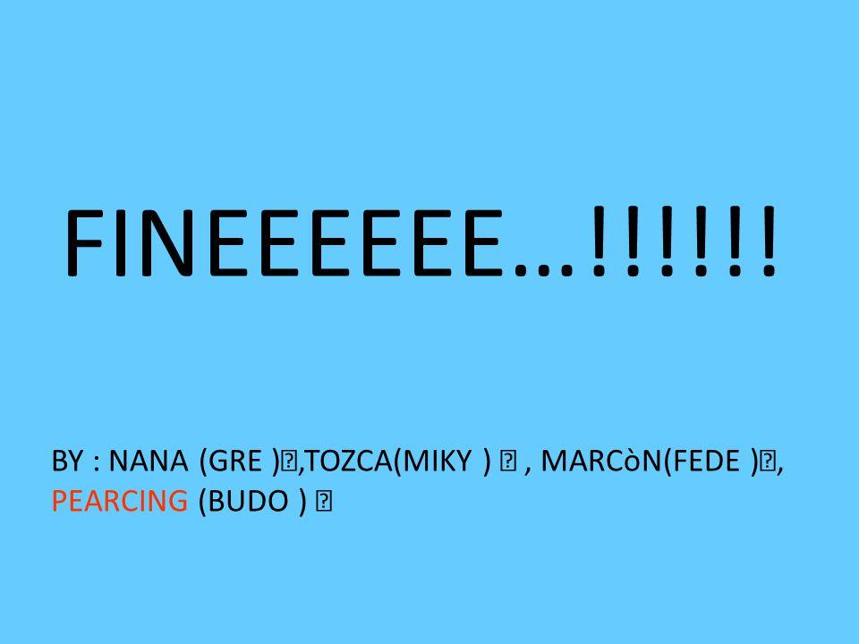 FINEEEEEE…!!!!!! BY : NANA (GRE ),TOZCA(MIKY ), MARCòN(FEDE ), PEARCING (BUDO ) 