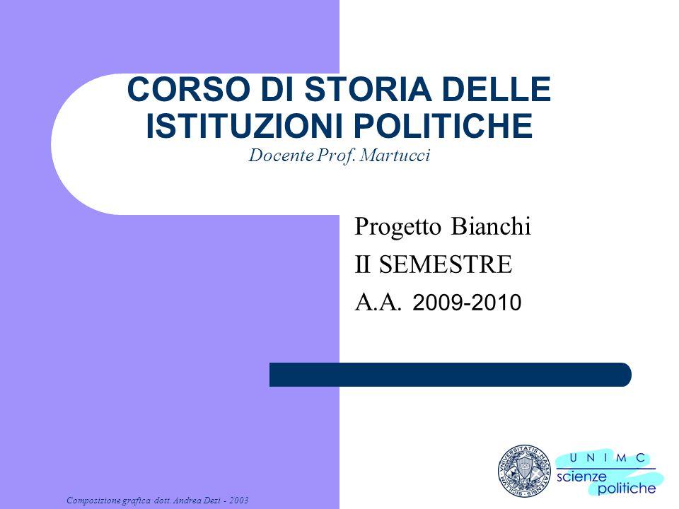 Composizione grafica dott. Andrea Dezi - 2003 CORSO DI STORIA DELLE ISTITUZIONI POLITICHE Docente Prof. Martucci Progetto Bianchi II SEMESTRE A.A. 200