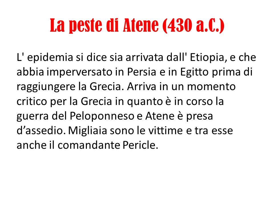 La peste di Atene (430 a.C.) L' epidemia si dice sia arrivata dall' Etiopia, e che abbia imperversato in Persia e in Egitto prima di raggiungere la Gr
