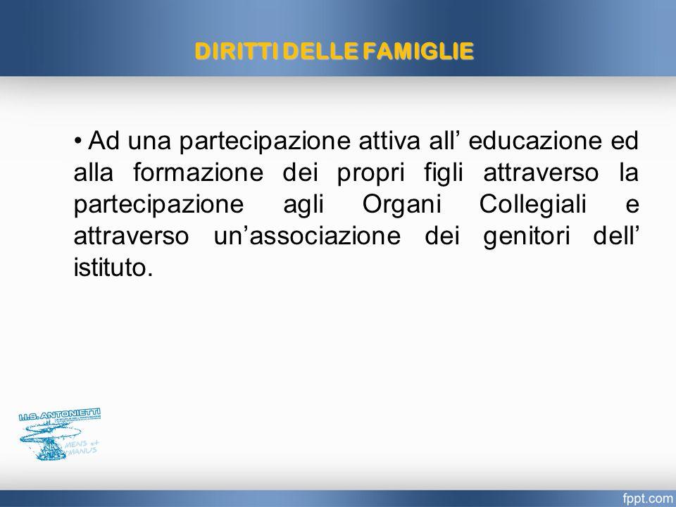 DIRITTIDELLEFAMIGLIE DIRITTI DELLE FAMIGLIE Ad una partecipazione attiva all' educazione ed alla formazione dei propri figli attraverso la partecipazione agli Organi Collegiali e attraverso un'associazione dei genitori dell' istituto.