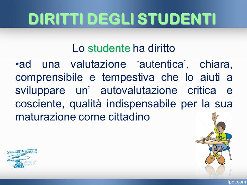 DIRITTI DEGLI STUDENTI studente Lo studente ha diritto ad una valutazione 'autentica', chiara, comprensibile e tempestiva che lo aiuti a sviluppare un' autovalutazione critica e cosciente, qualità indispensabile per la sua maturazione come cittadino