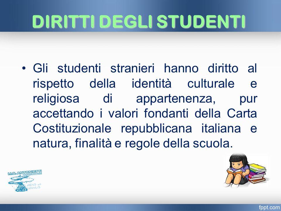 DIRITTI DEGLI STUDENTI Gli studenti stranieri hanno diritto al rispetto della identità culturale e religiosa di appartenenza, pur accettando i valori fondanti della Carta Costituzionale repubblicana italiana e natura, finalità e regole della scuola.