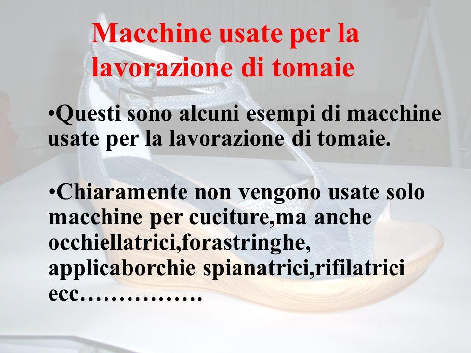 Macchine usate per la lavorazione di tomaie Questi sono alcuni esempi di macchine usate per la lavorazione di tomaie. Chiaramente non vengono usate so