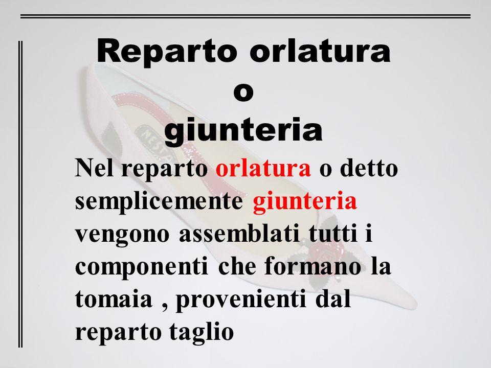 Reparto orlatura o giunteria Nel reparto orlatura o detto semplicemente giunteria vengono assemblati tutti i componenti che formano la tomaia, proveni