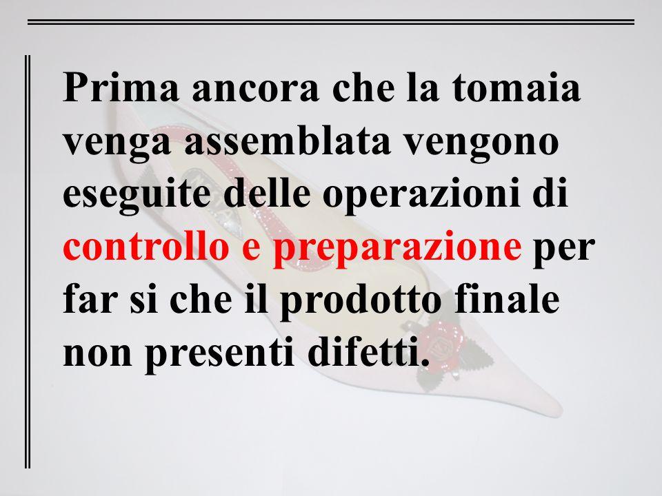 Prima ancora che la tomaia venga assemblata vengono eseguite delle operazioni di controllo e preparazione per far si che il prodotto finale non presen