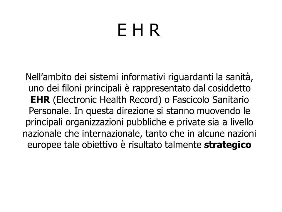 E H R Nell'ambito dei sistemi informativi riguardanti la sanità, uno dei filoni principali è rappresentato dal cosiddetto EHR (Electronic Health Record) o Fascicolo Sanitario Personale.