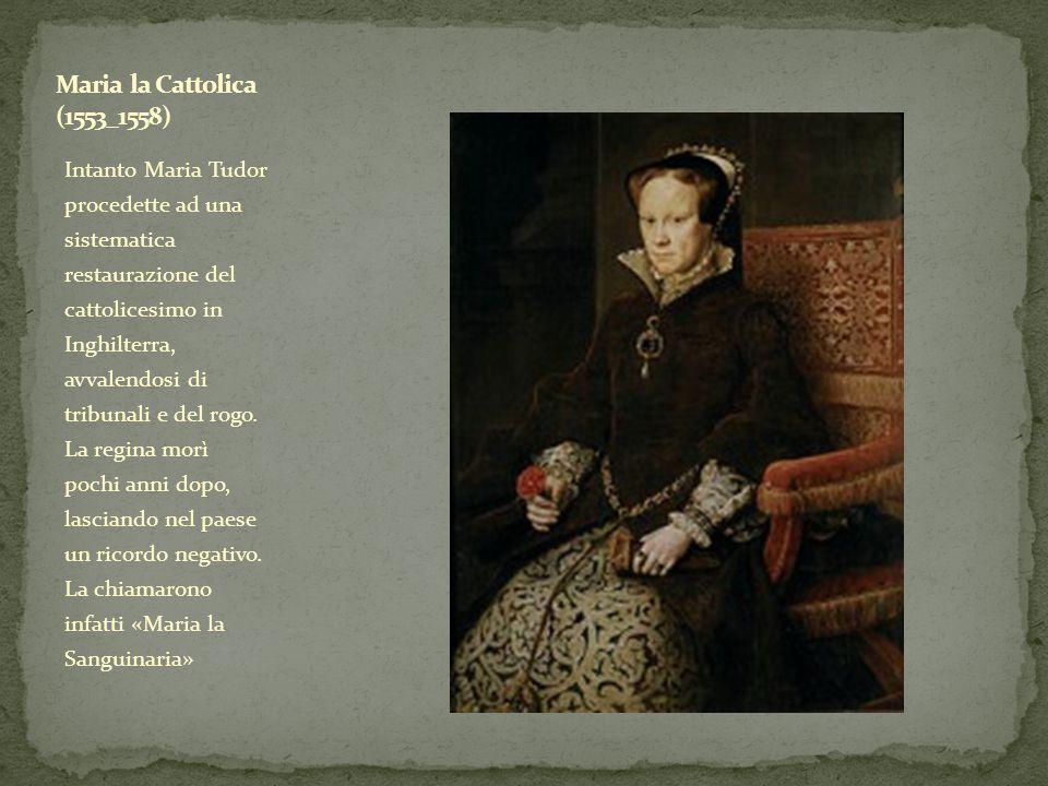 Intanto Maria Tudor procedette ad una sistematica restaurazione del cattolicesimo in Inghilterra, avvalendosi di tribunali e del rogo. La regina morì