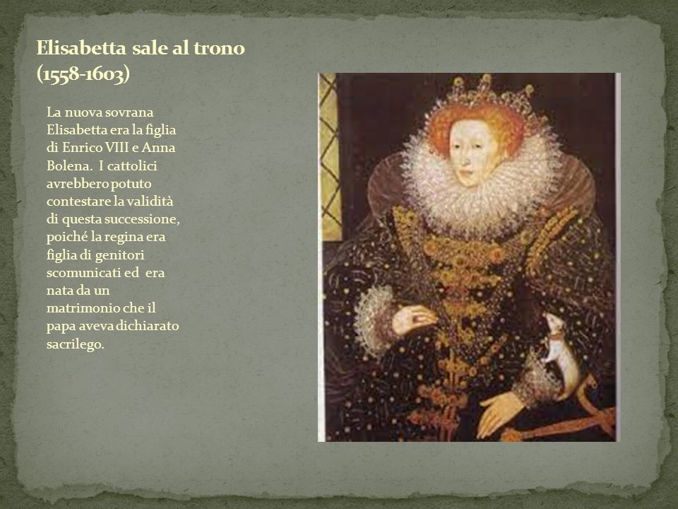 La nuova sovrana Elisabetta era la figlia di Enrico VIII e Anna Bolena. I cattolici avrebbero potuto contestare la validità di questa successione, poi