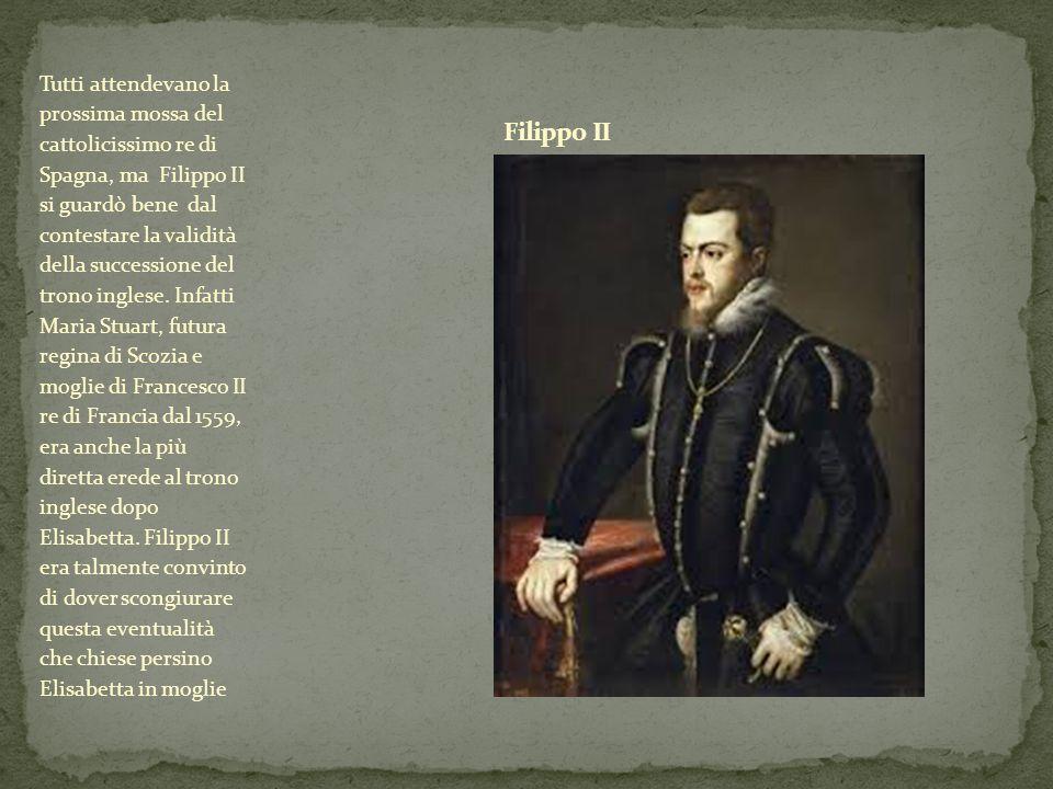 Tutti attendevano la prossima mossa del cattolicissimo re di Spagna, ma Filippo II si guardò bene dal contestare la validità della successione del trono inglese.