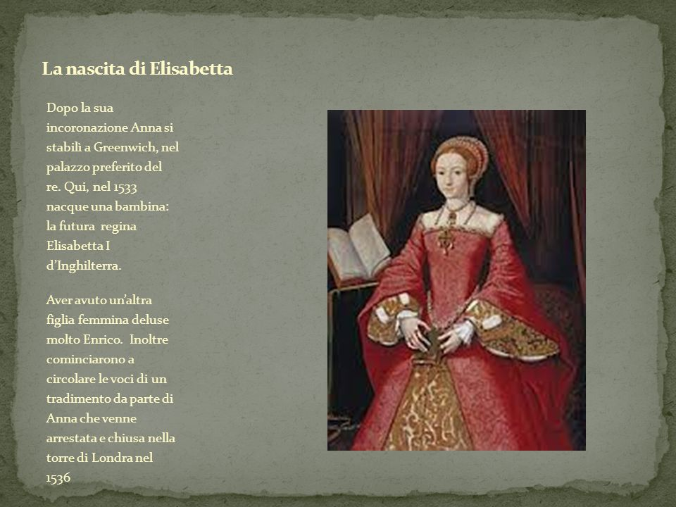 Dopo la sua incoronazione Anna si stabilì a Greenwich, nel palazzo preferito del re. Qui, nel 1533 nacque una bambina: la futura regina Elisabetta I d