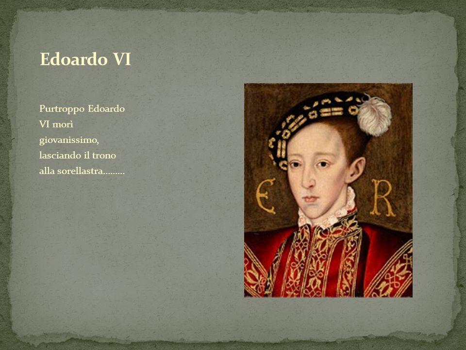 Purtroppo Edoardo VI morì giovanissimo, lasciando il trono alla sorellastra………