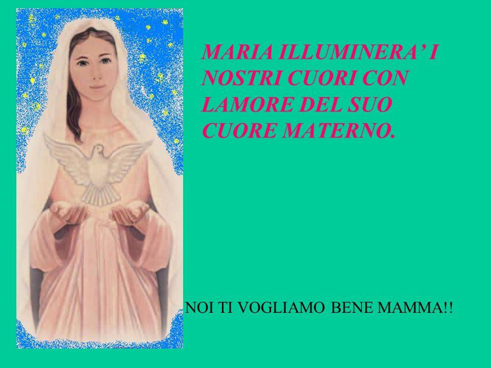 MARIA ILLUMINERA' I NOSTRI CUORI CON LAMORE DEL SUO CUORE MATERNO. NOI TI VOGLIAMO BENE MAMMA!!