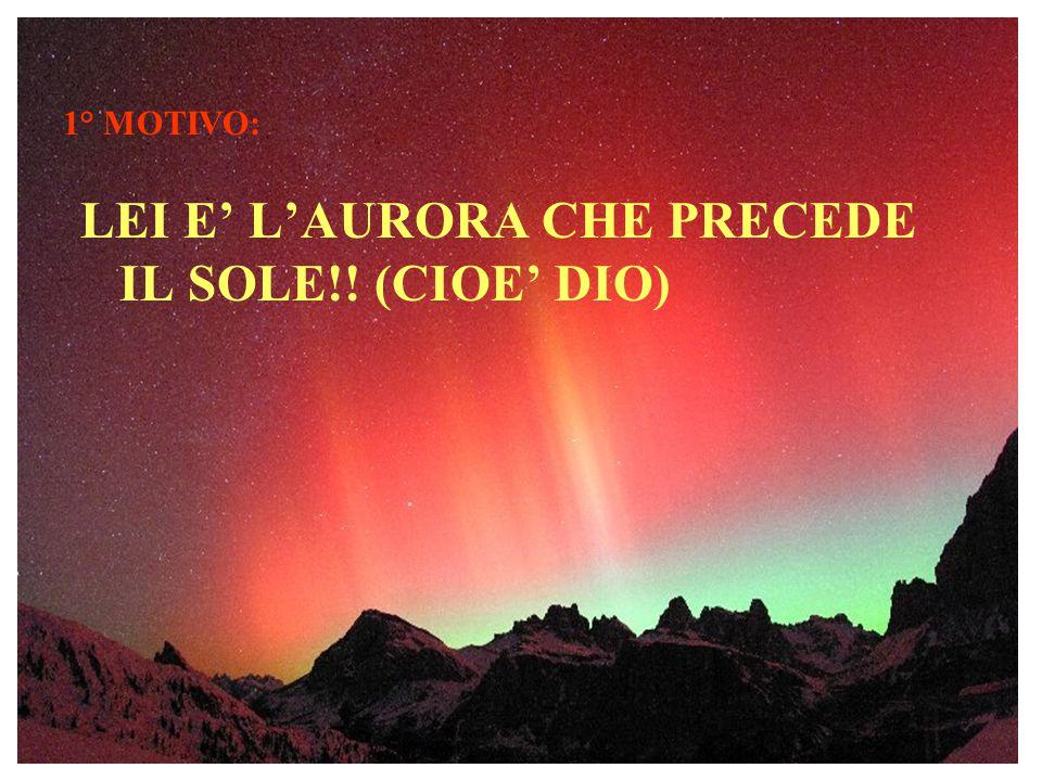 1° MOTIVO: LEI E' L'AURORA CHE PRECEDE IL SOLE!! (CIOE' DIO)