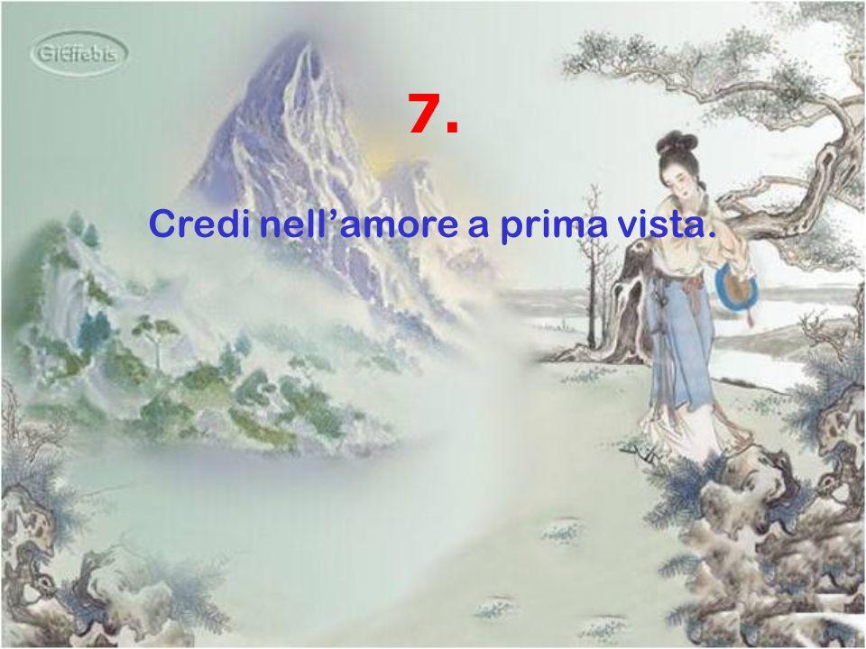 7. Credi nell'amore a prima vista.