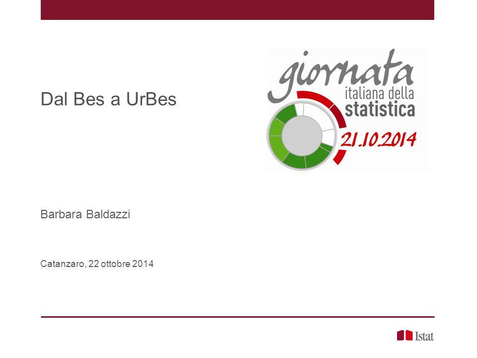 Indice 1.Andare oltre al Pil 2.Il progetto Bes 3.Nasce UrBes 4.A che punto siamo – Rapporto UrBes 2014 5.Conclusioni Dal Bes a UrBes, Barbara Baldazzi – Catanzaro, 22 ottobre 2014