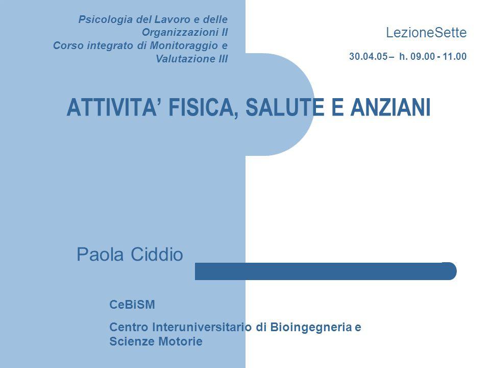 ATTIVITA' FISICA, SALUTE E ANZIANI Paola Ciddio CeBiSM Centro Interuniversitario di Bioingegneria e Scienze Motorie Psicologia del Lavoro e delle Orga