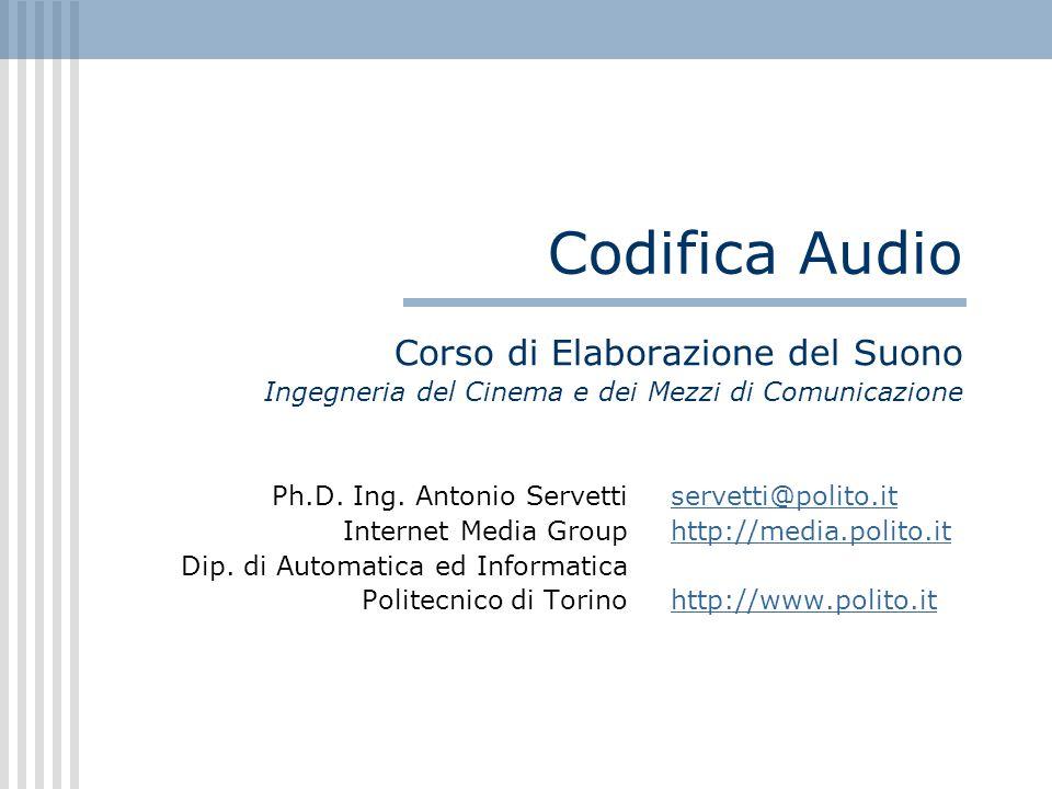 Codifica Audio Corso di Elaborazione del Suono Ingegneria del Cinema e dei Mezzi di Comunicazione Ph.D. Ing. Antonio Servetti servetti@polito.itservet