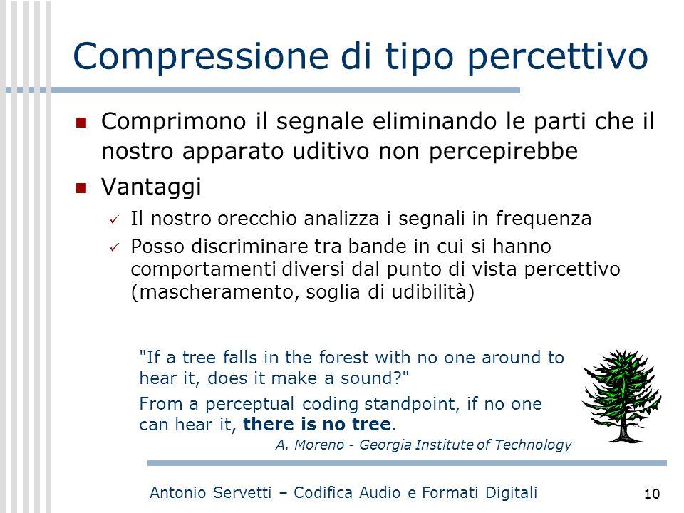 Antonio Servetti – Codifica Audio e Formati Digitali 10 Compressione di tipo percettivo Comprimono il segnale eliminando le parti che il nostro appara