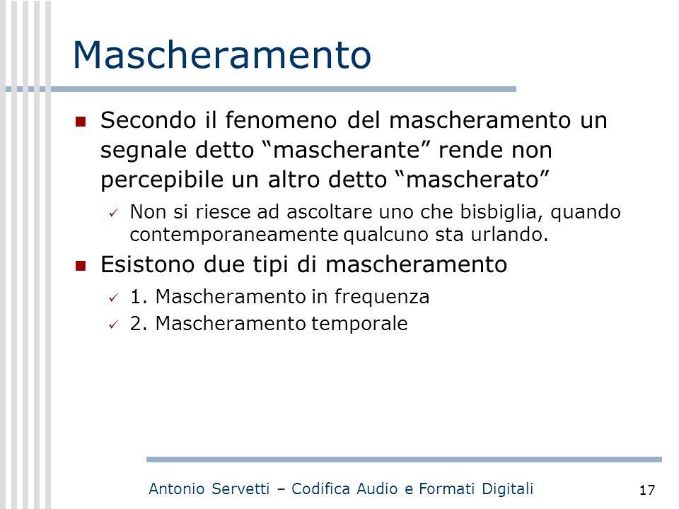 """Antonio Servetti – Codifica Audio e Formati Digitali 17 Mascheramento Secondo il fenomeno del mascheramento un segnale detto """"mascherante"""" rende non p"""
