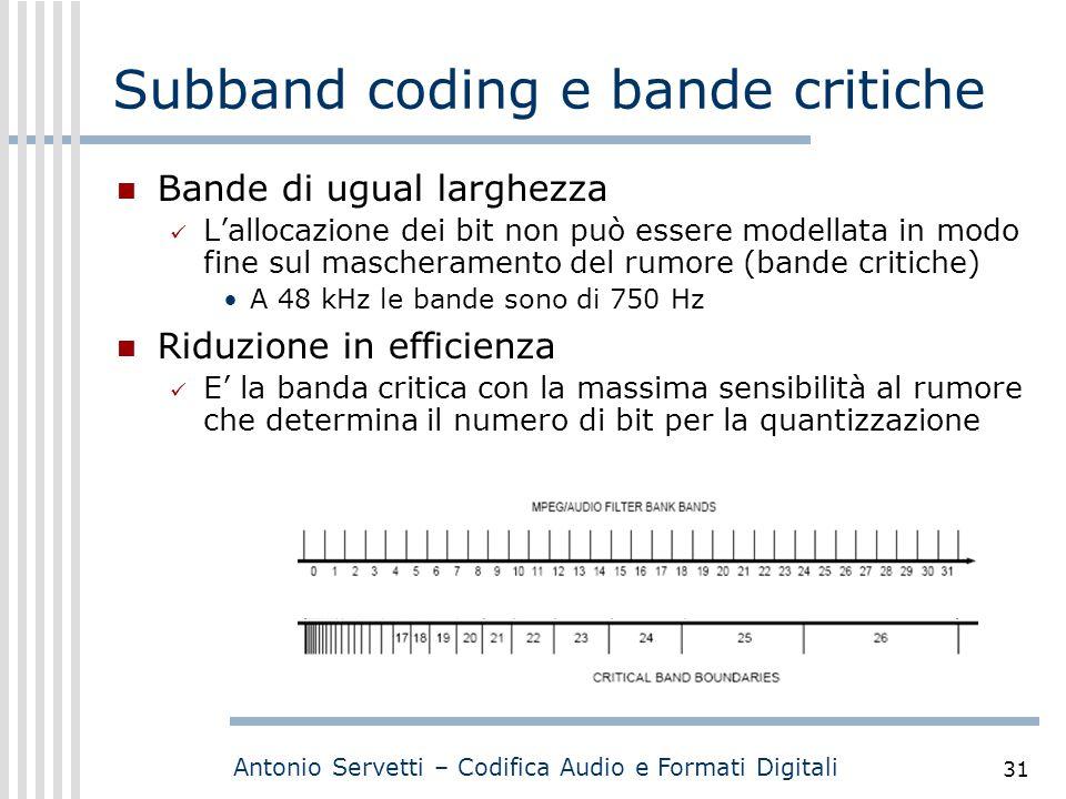 Antonio Servetti – Codifica Audio e Formati Digitali 31 Subband coding e bande critiche Bande di ugual larghezza L'allocazione dei bit non può essere