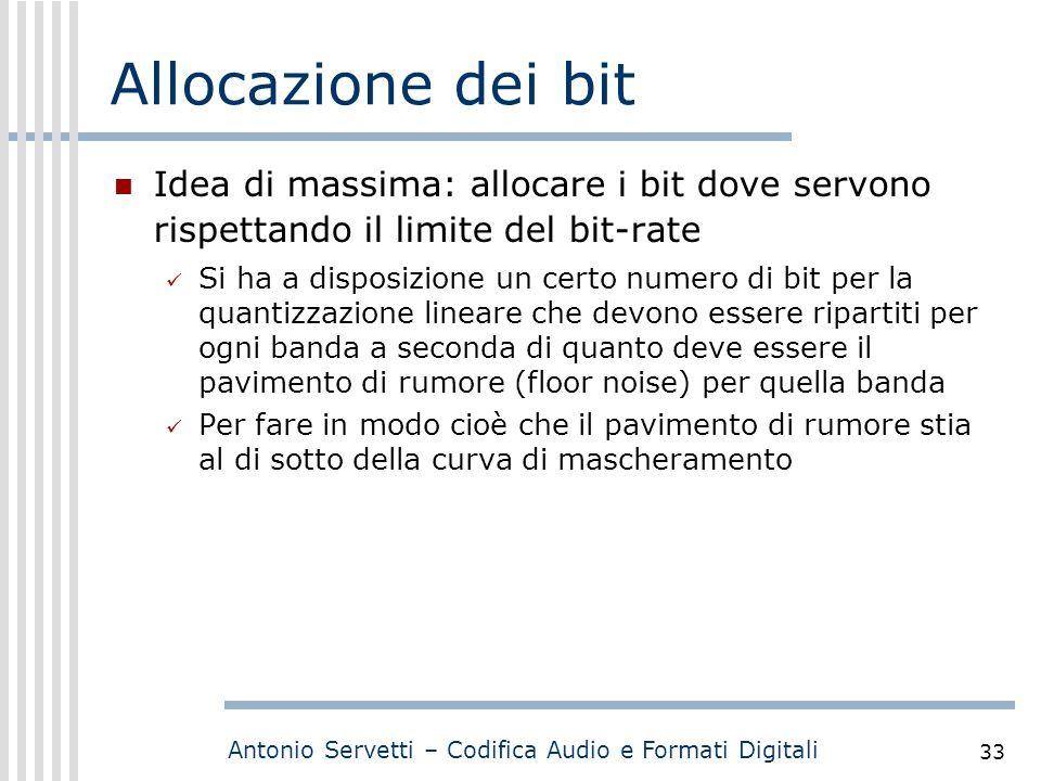 Antonio Servetti – Codifica Audio e Formati Digitali 33 Allocazione dei bit Idea di massima: allocare i bit dove servono rispettando il limite del bit